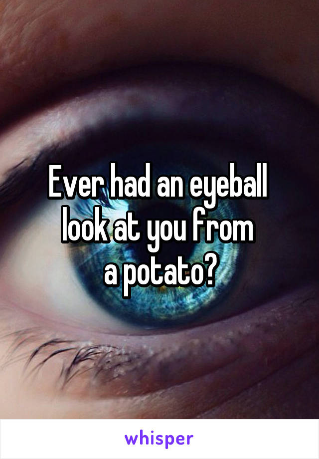 Ever had an eyeball  look at you from  a potato?