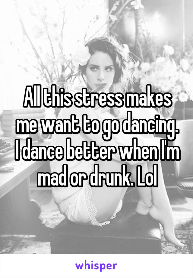 All this stress makes me want to go dancing. I dance better when I'm mad or drunk. Lol