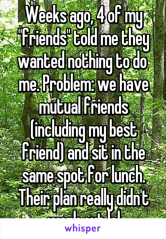 """Weeks ago, 4 of my """"friends"""" told me they wanted nothing to do  me. Problem: we have mutual friends (including my best friend) and sit in the same spot for lunch. Their plan really didn't work out lol"""