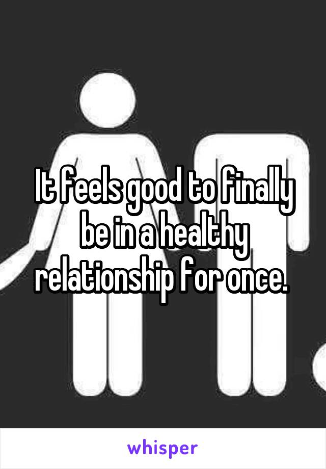 It feels good to finally be in a healthy relationship for once.