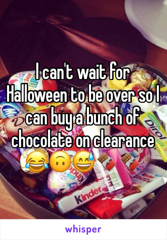 I can't wait for Halloween to be over so I can buy a bunch of chocolate on clearance 😂🙃😅🍫🍫