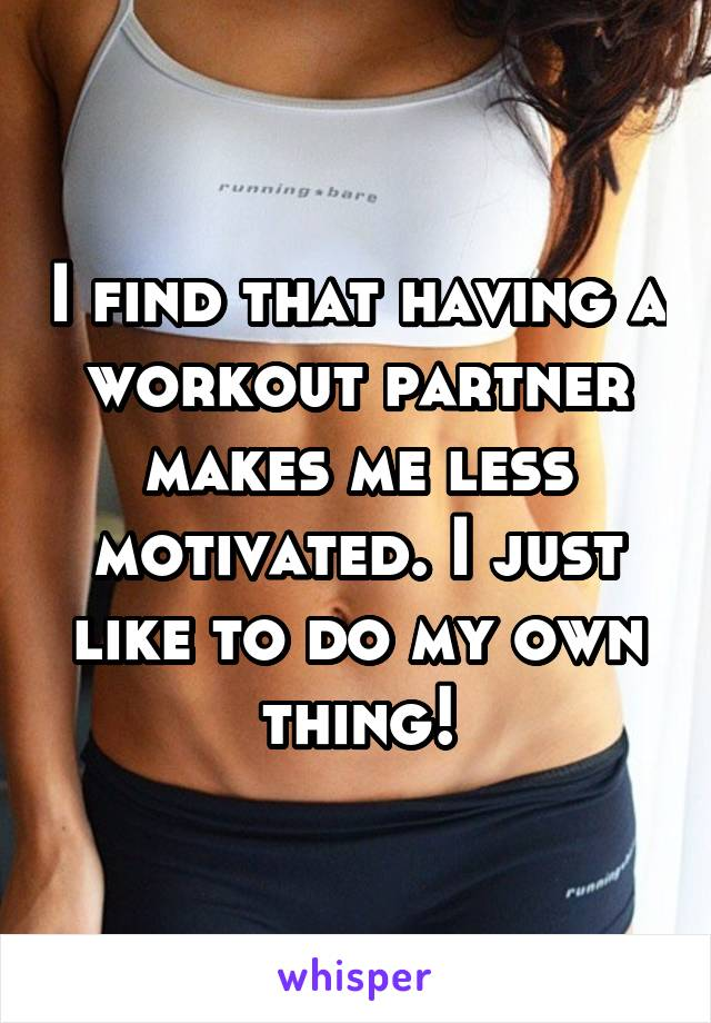 I find that having a workout partner makes me less motivated. I just like to do my own thing!