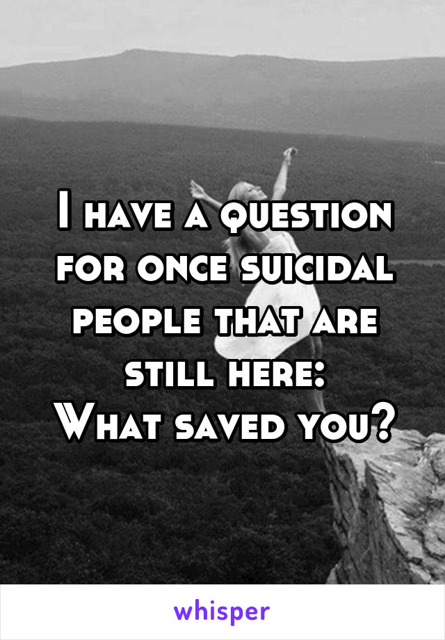 I have a question for once suicidal people that are still here: What saved you?