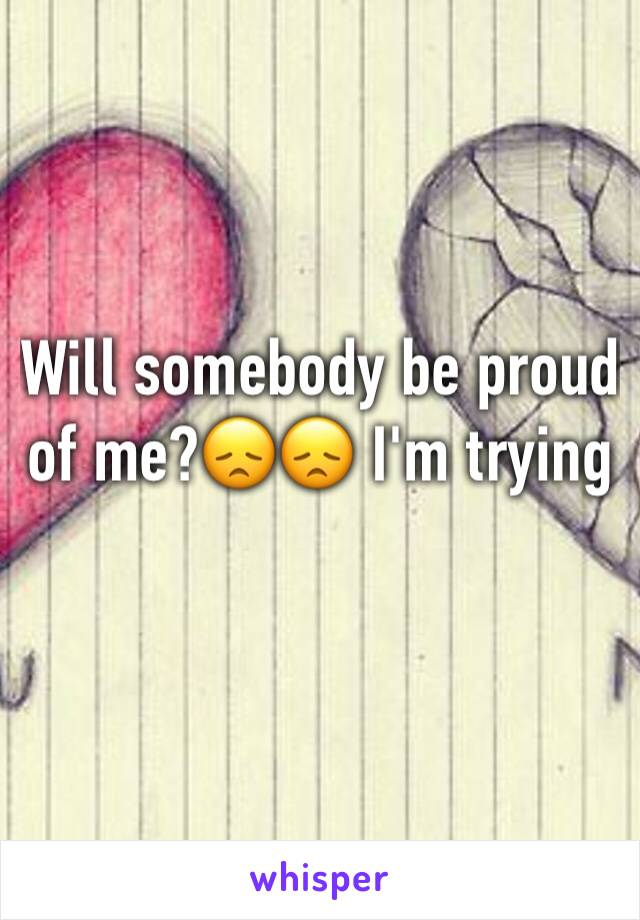Will somebody be proud of me?😞😞 I'm trying