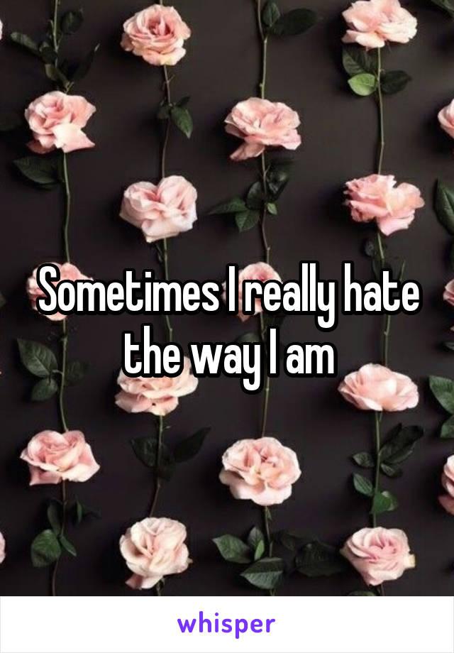 Sometimes I really hate the way I am