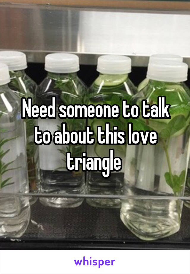 Need someone to talk to about this love triangle
