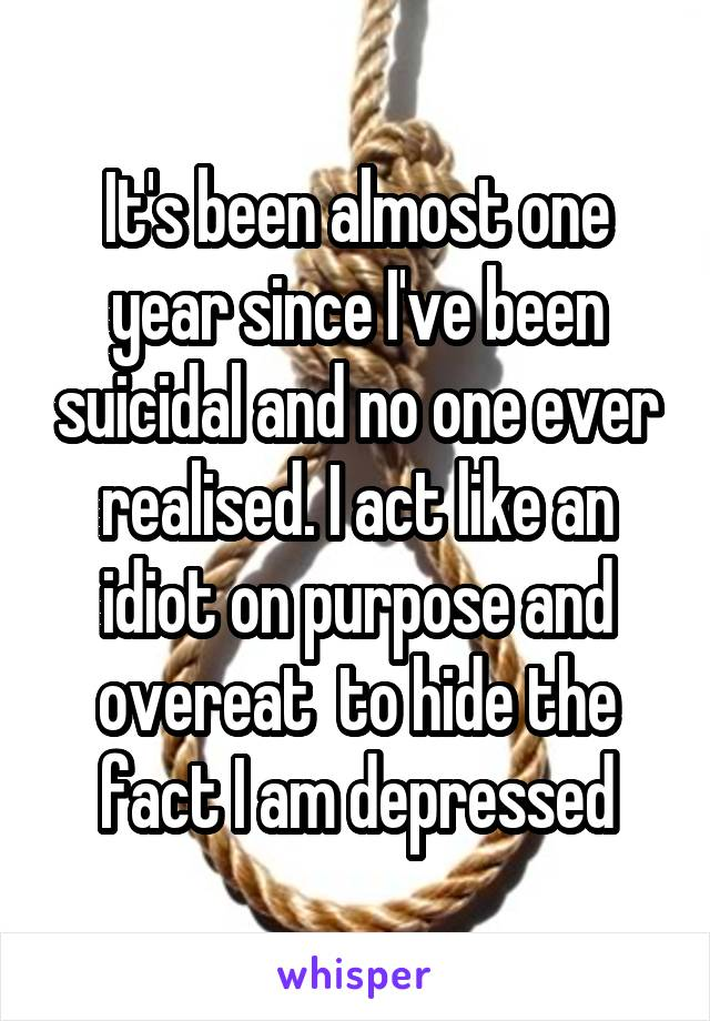 It's been almost one year since I've been suicidal and no one ever realised. I act like an idiot on purpose and overeat  to hide the fact I am depressed