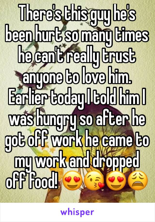 There's this guy he's been hurt so many times he can't really trust anyone to love him. Earlier today I told him I was hungry so after he got off work he came to my work and dropped off food! 😍😘😍😩