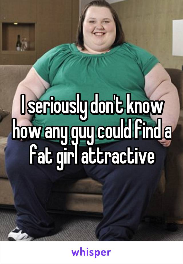 I seriously don't know how any guy could find a fat girl attractive