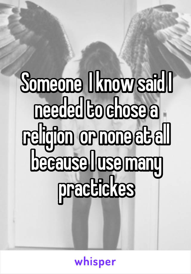 Someone  I know said I needed to chose a religion  or none at all because I use many practickes