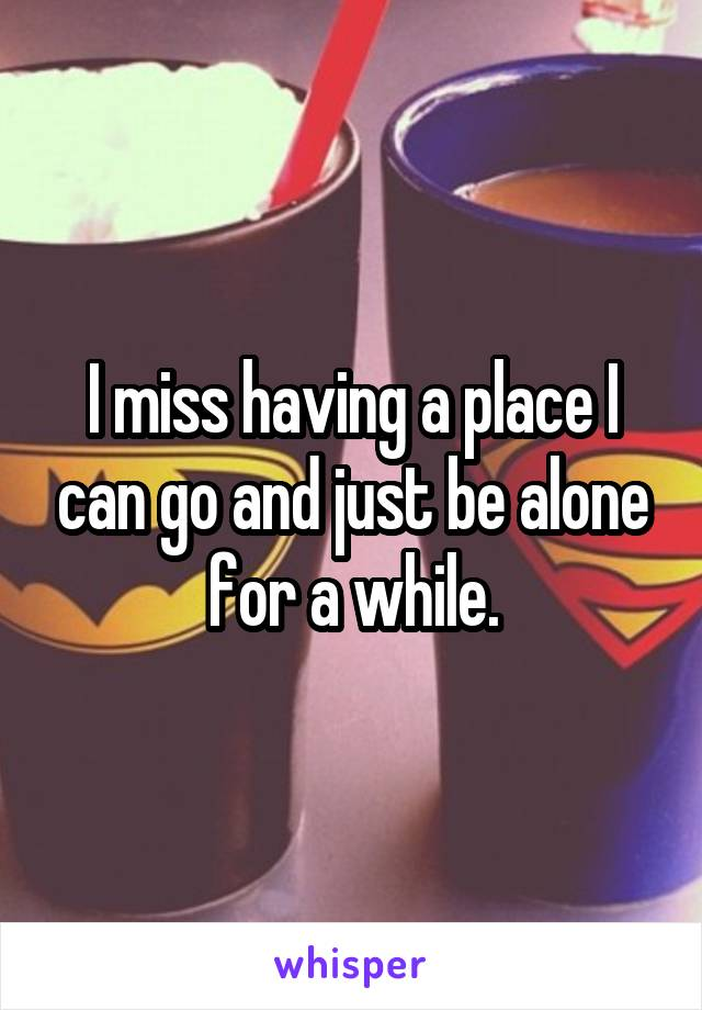 I miss having a place I can go and just be alone for a while.