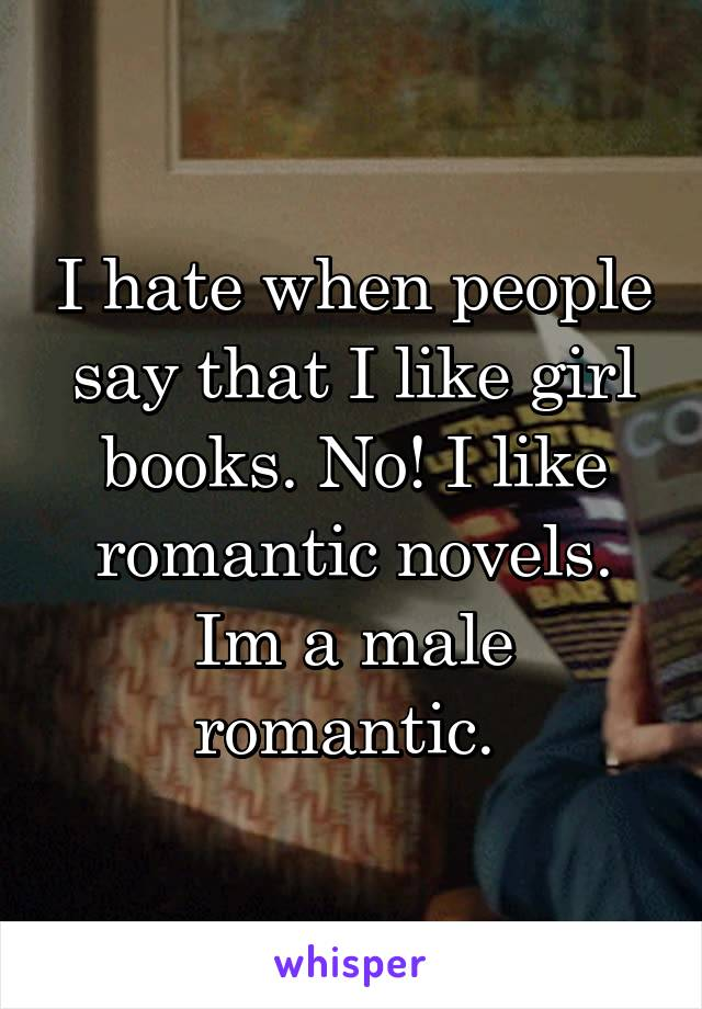 I hate when people say that I like girl books. No! I like romantic novels. Im a male romantic.