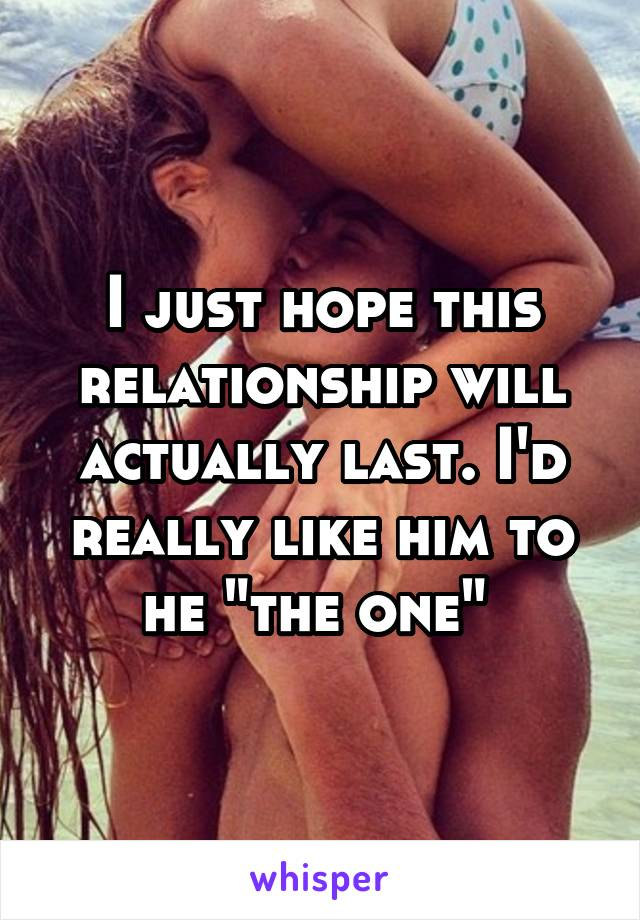 """I just hope this relationship will actually last. I'd really like him to he """"the one"""""""