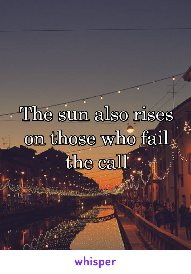 The sun also rises on those who fail the call