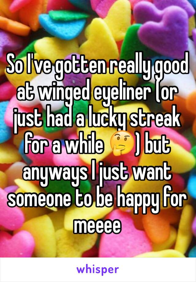 So I've gotten really good at winged eyeliner (or just had a lucky streak for a while 🤔) but anyways I just want someone to be happy for meeee