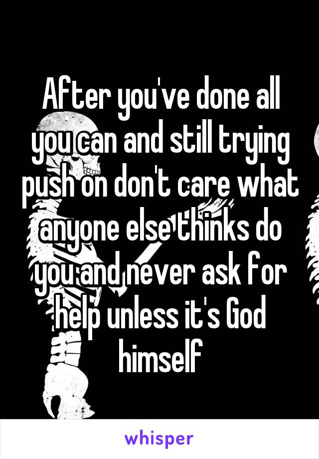 After you've done all you can and still trying push on don't care what anyone else thinks do you and never ask for help unless it's God himself