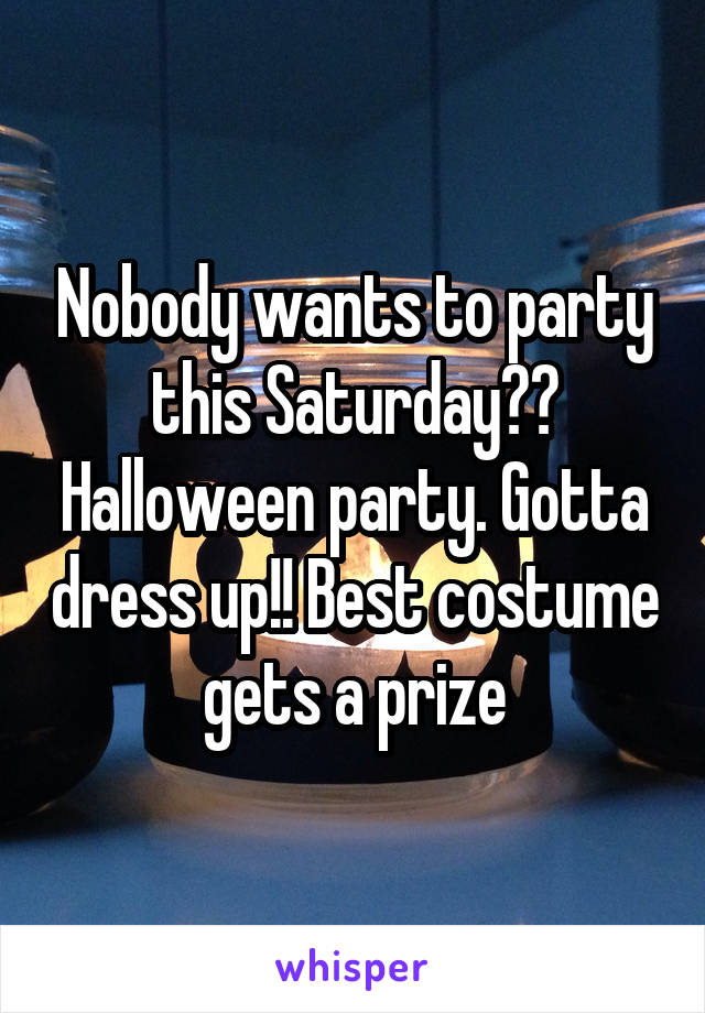 Nobody wants to party this Saturday?? Halloween party. Gotta dress up!! Best costume gets a prize