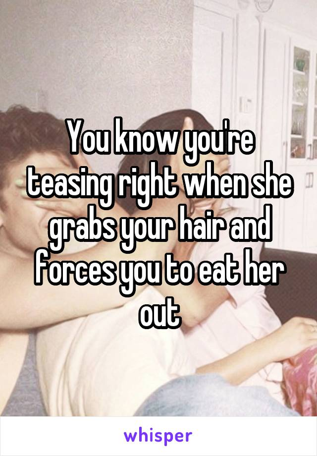 You know you're teasing right when she grabs your hair and forces you to eat her out