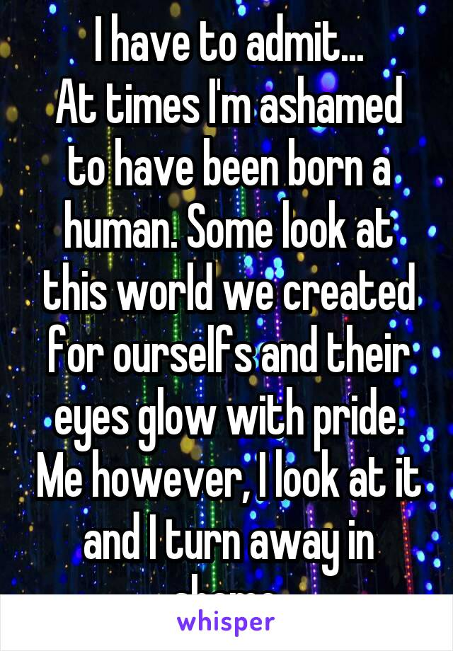 I have to admit... At times I'm ashamed to have been born a human. Some look at this world we created for ourselfs and their eyes glow with pride. Me however, I look at it and I turn away in shame.