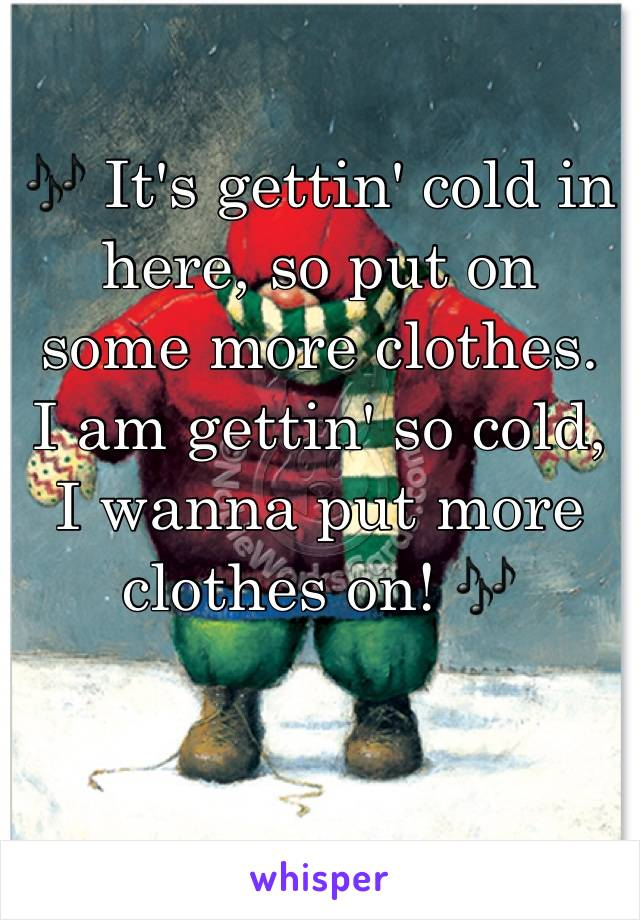 🎶 It's gettin' cold in here, so put on some more clothes.  I am gettin' so cold, I wanna put more clothes on! 🎶