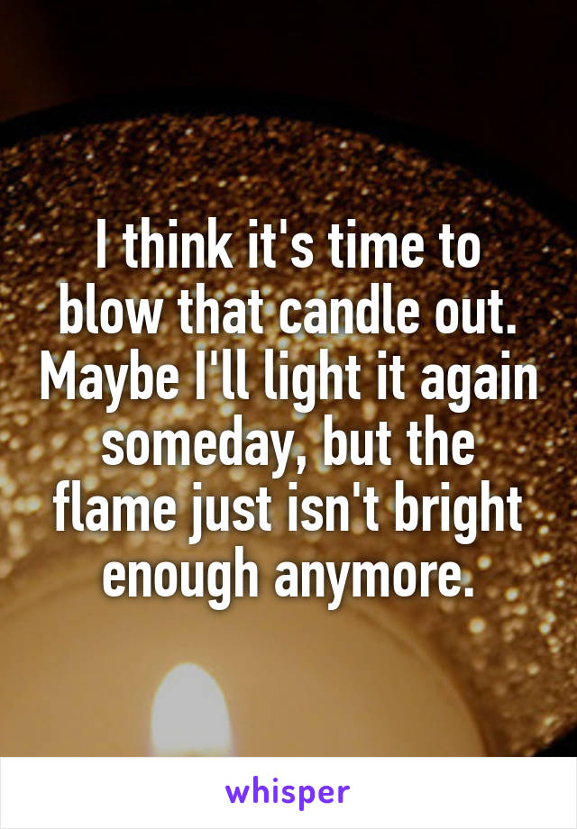 I think it's time to blow that candle out. Maybe I'll light it again someday, but the flame just isn't bright enough anymore.
