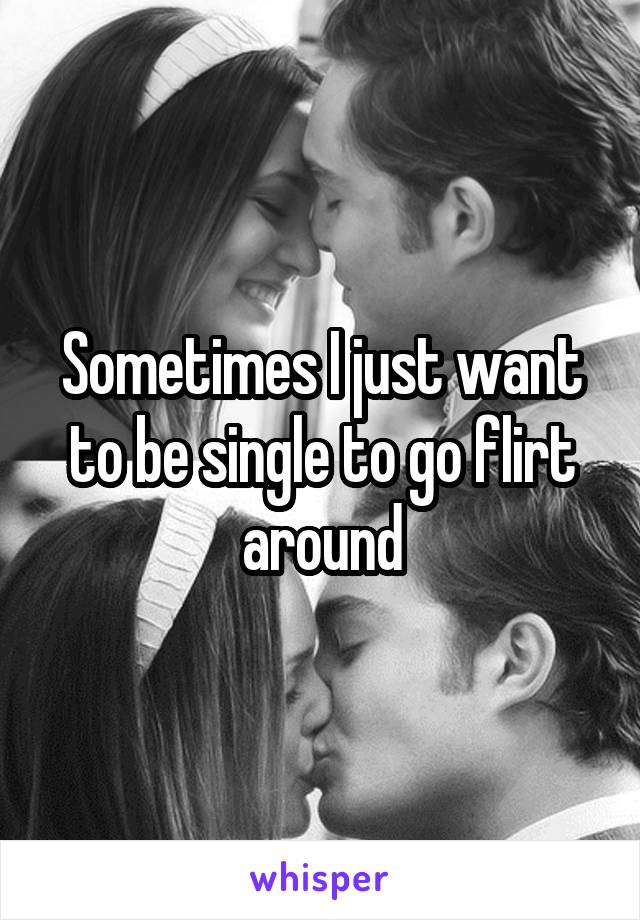 Sometimes I just want to be single to go flirt around