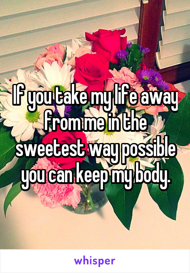 If you take my life away from me in the sweetest way possible you can keep my body.