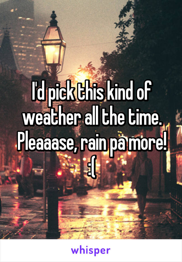 I'd pick this kind of weather all the time. Pleaaase, rain pa more! :(