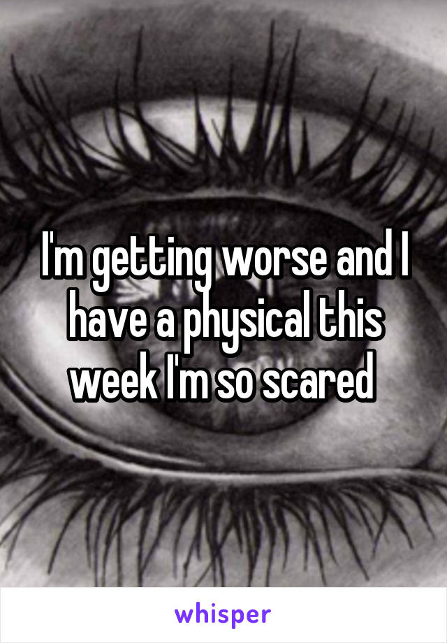 I'm getting worse and I have a physical this week I'm so scared