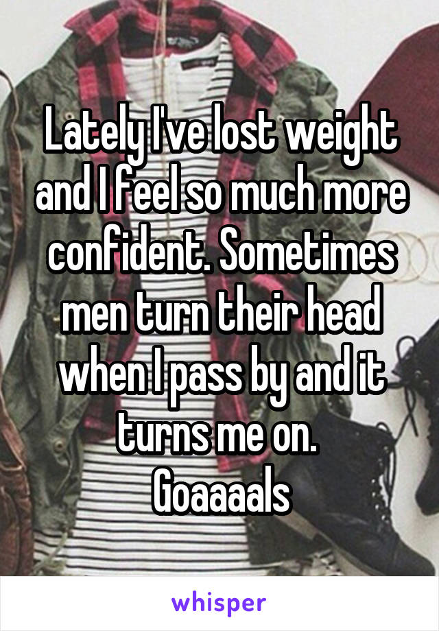 Lately I've lost weight and I feel so much more confident. Sometimes men turn their head when I pass by and it turns me on.  Goaaaals