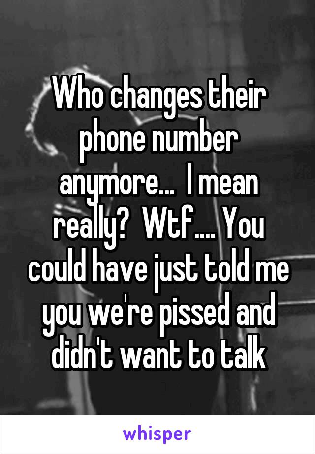 Who changes their phone number anymore...  I mean really?  Wtf.... You could have just told me you we're pissed and didn't want to talk