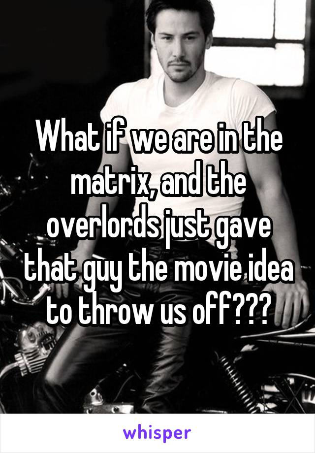 What if we are in the matrix, and the overlords just gave that guy the movie idea to throw us off???