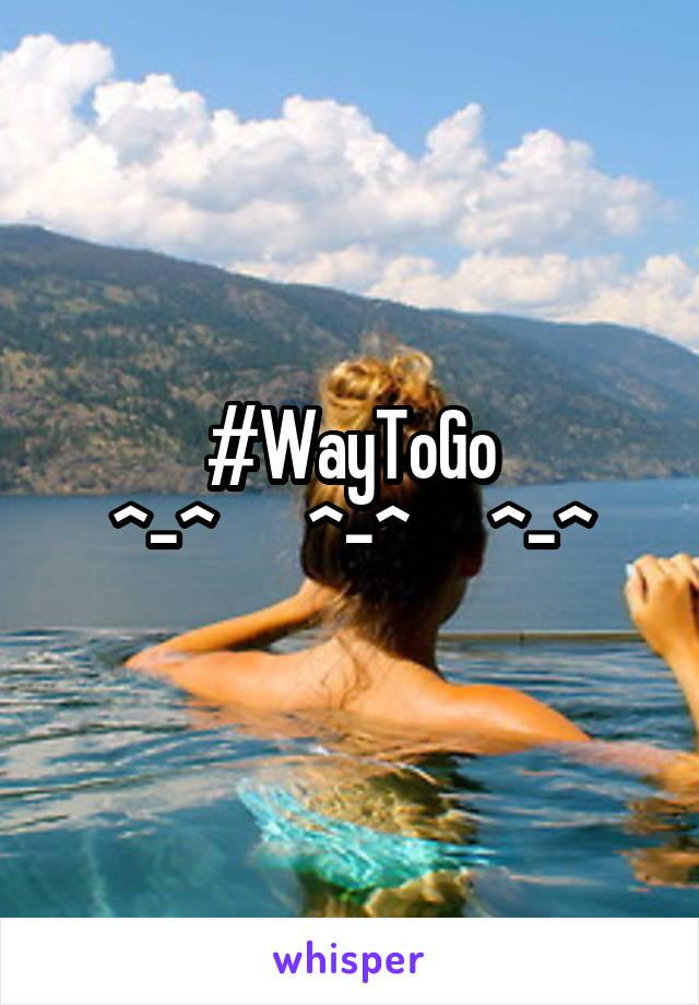 #WayToGo ^-^       ^-^      ^-^
