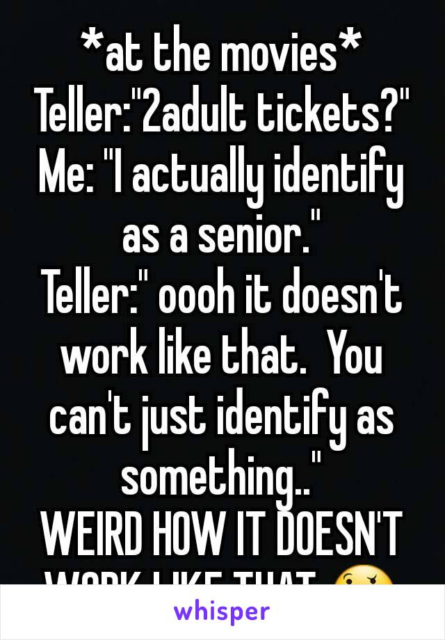 """*at the movies* Teller:""""2adult tickets?"""" Me: """"I actually identify as a senior."""" Teller:"""" oooh it doesn't work like that.  You can't just identify as something.."""" WEIRD HOW IT DOESN'T WORK LIKE THAT.🤔"""