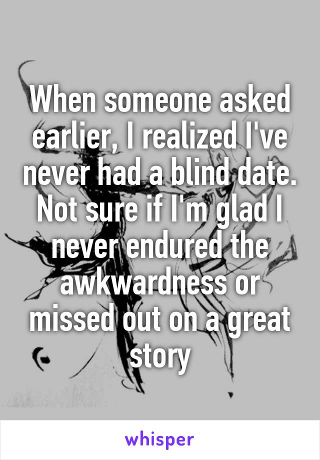 When someone asked earlier, I realized I've never had a blind date. Not sure if I'm glad I never endured the awkwardness or missed out on a great story