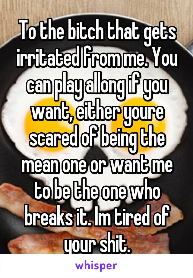 To the bitch that gets irritated from me. You can play allong if you want, either youre scared of being the mean one or want me to be the one who breaks it. Im tired of your shit.