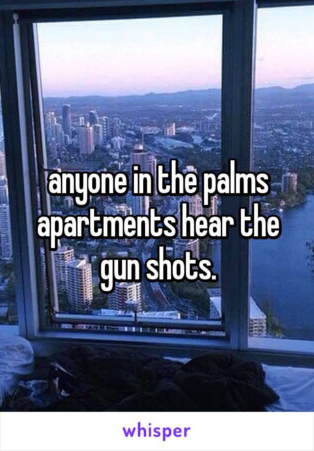 anyone in the palms apartments hear the gun shots.