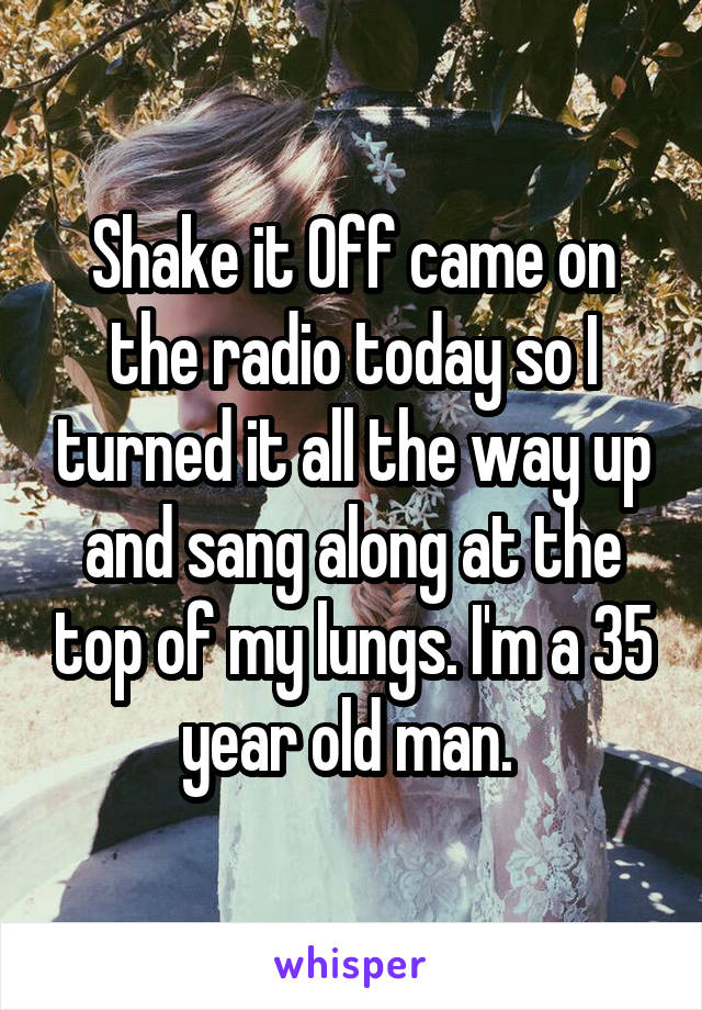 Shake it Off came on the radio today so I turned it all the way up and sang along at the top of my lungs. I'm a 35 year old man.