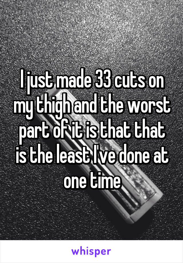 I just made 33 cuts on my thigh and the worst part of it is that that is the least I've done at one time