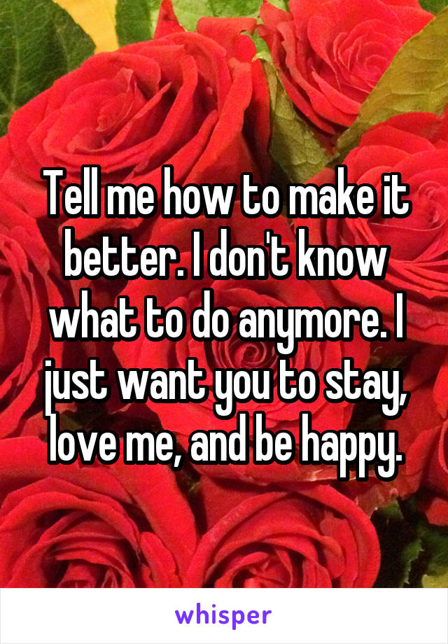 Tell me how to make it better. I don't know what to do anymore. I just want you to stay, love me, and be happy.