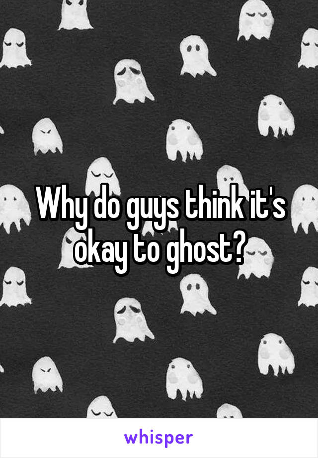 Why do guys think it's okay to ghost?