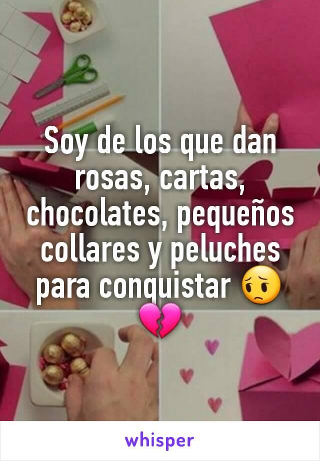 Soy de los que dan rosas, cartas, chocolates, pequeños collares y peluches para conquistar 😔💔