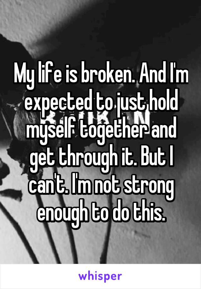 My life is broken. And I'm expected to just hold myself together and get through it. But I can't. I'm not strong enough to do this.