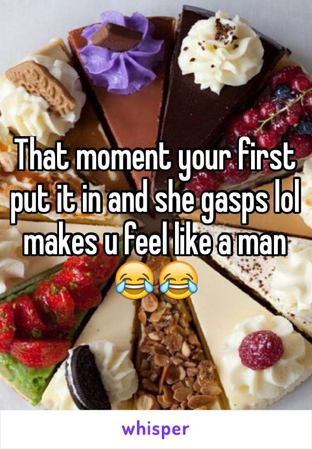 That moment your first put it in and she gasps lol makes u feel like a man 😂😂