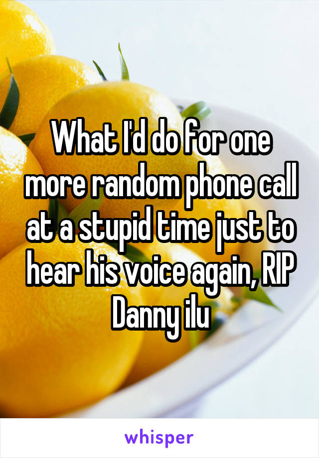 What I'd do for one more random phone call at a stupid time just to hear his voice again, RIP Danny ilu
