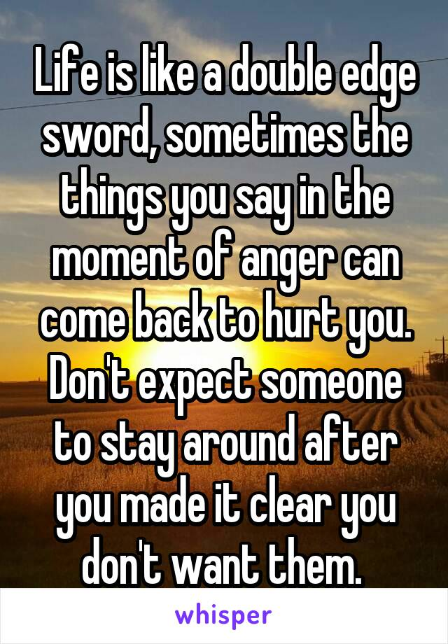 Life is like a double edge sword, sometimes the things you say in the moment of anger can come back to hurt you. Don't expect someone to stay around after you made it clear you don't want them.