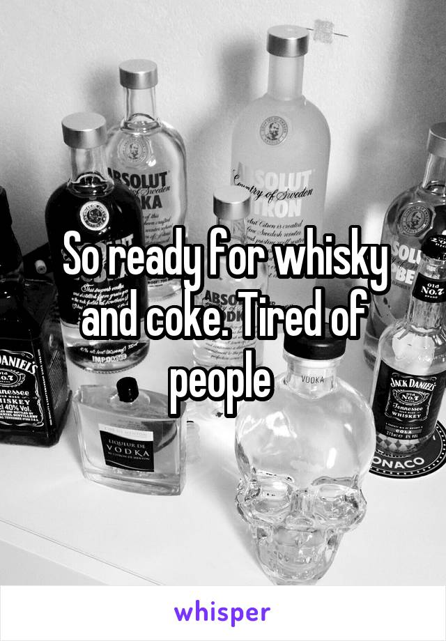 So ready for whisky and coke. Tired of people