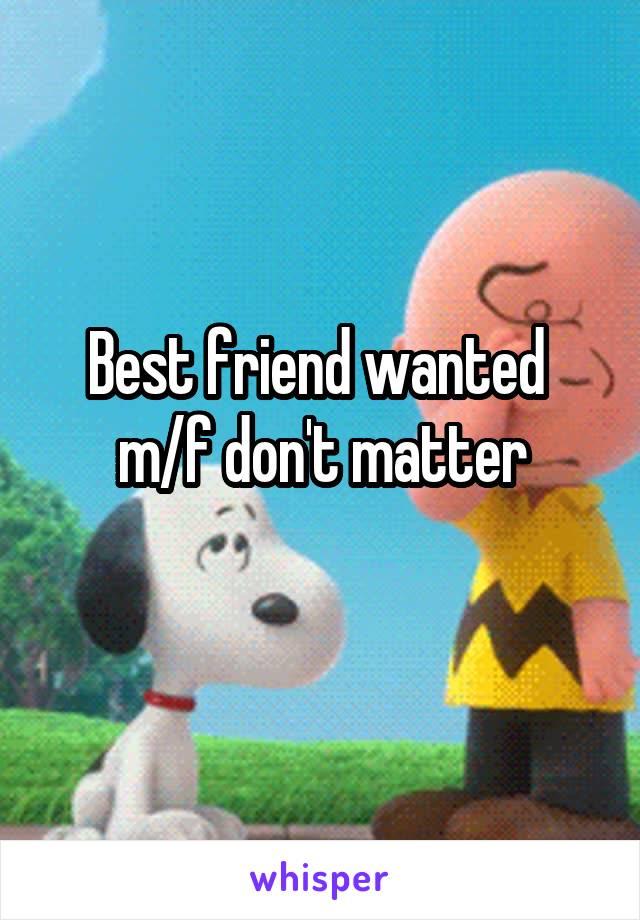 Best friend wanted  m/f don't matter