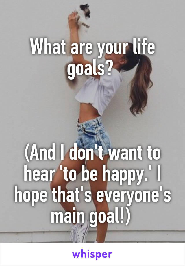 What are your life goals?     (And I don't want to hear 'to be happy.' I hope that's everyone's main goal!)