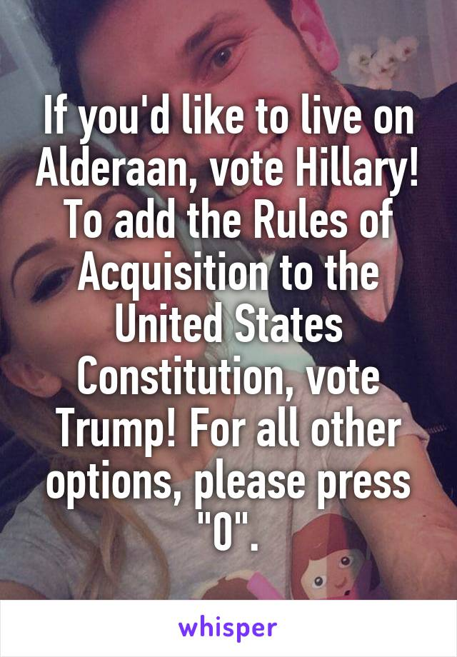 "If you'd like to live on Alderaan, vote Hillary! To add the Rules of Acquisition to the United States Constitution, vote Trump! For all other options, please press ""0""."